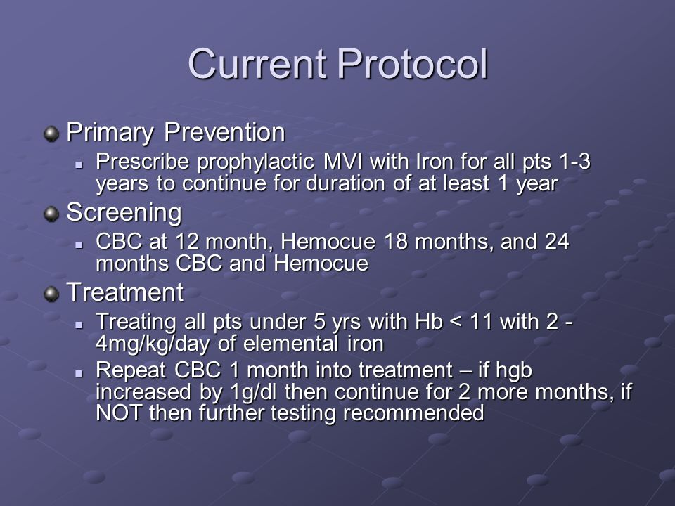 Current Protocol Primary Prevention Prescribe prophylactic MVI with Iron for all pts 1-3 years to continue for duration of at least 1 year Prescribe prophylactic MVI with Iron for all pts 1-3 years to continue for duration of at least 1 yearScreening CBC at 12 month, Hemocue 18 months, and 24 months CBC and Hemocue CBC at 12 month, Hemocue 18 months, and 24 months CBC and HemocueTreatment Treating all pts under 5 yrs with Hb < 11 with 2 - 4mg/kg/day of elemental iron Treating all pts under 5 yrs with Hb < 11 with 2 - 4mg/kg/day of elemental iron Repeat CBC 1 month into treatment – if hgb increased by 1g/dl then continue for 2 more months, if NOT then further testing recommended Repeat CBC 1 month into treatment – if hgb increased by 1g/dl then continue for 2 more months, if NOT then further testing recommended