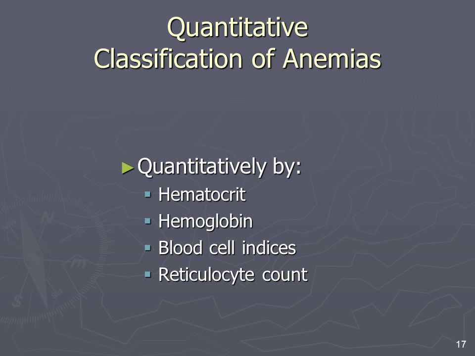 17 Quantitative Classification of Anemias ► Quantitatively by:  Hematocrit  Hemoglobin  Blood cell indices  Reticulocyte count
