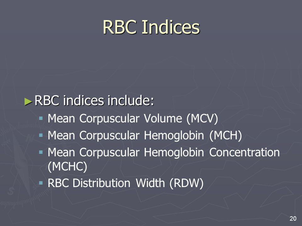 20 RBC Indices ► RBC indices include:   Mean Corpuscular Volume (MCV)   Mean Corpuscular Hemoglobin (MCH)   Mean Corpuscular Hemoglobin Concentr
