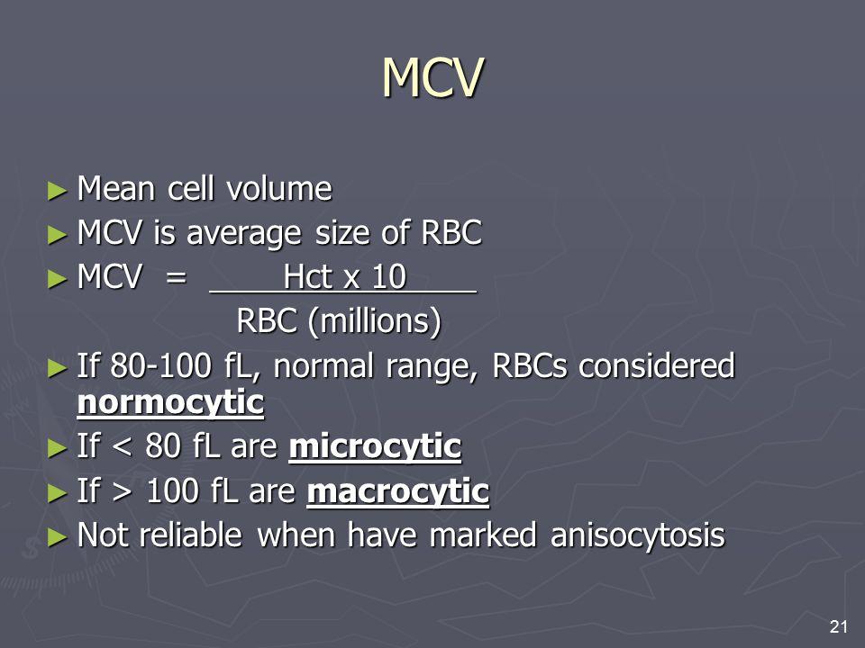 21 MCV ► Mean cell volume ► MCV is average size of RBC ► MCV = Hct x 10 RBC (millions) RBC (millions) ► If 80-100 fL, normal range, RBCs considered no