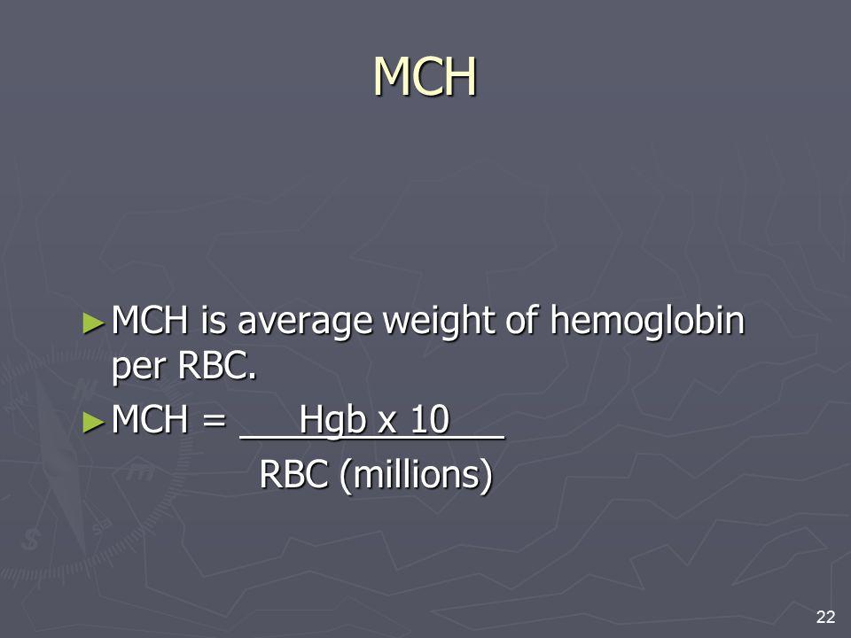 22 MCH ► MCH is average weight of hemoglobin per RBC. ► MCH = Hgb x 10 RBC (millions) RBC (millions)