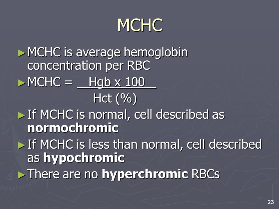 23 MCHC ► MCHC is average hemoglobin concentration per RBC ► MCHC = Hgb x 100 Hct (%) Hct (%) ► If MCHC is normal, cell described as normochromic ► If