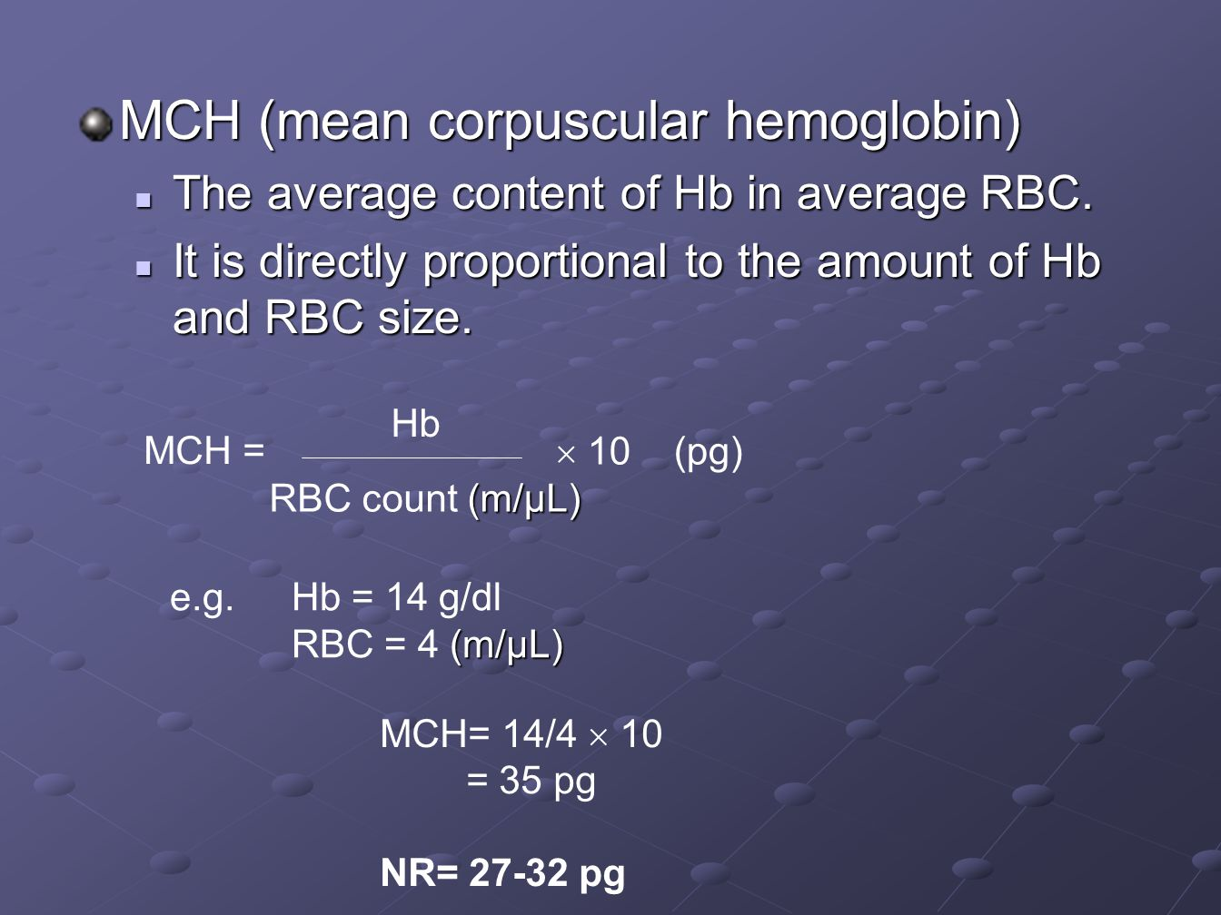 MCH (mean corpuscular hemoglobin) The average content of Hb in average RBC. The average content of Hb in average RBC. It is directly proportional to t