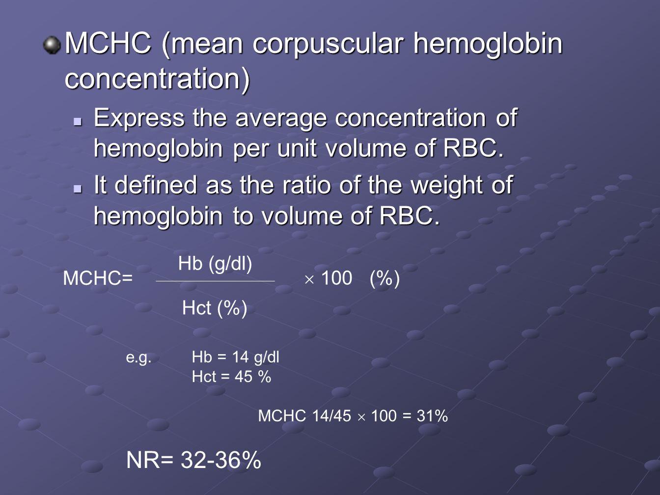 MCHC (mean corpuscular hemoglobin concentration) Express the average concentration of hemoglobin per unit volume of RBC. Express the average concentra