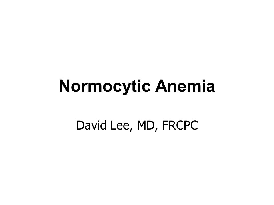 Normocytic Anemia David Lee, MD, FRCPC