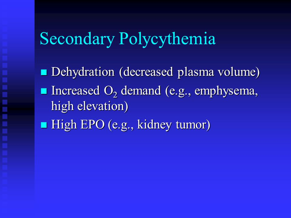 Secondary Polycythemia Dehydration (decreased plasma volume) Dehydration (decreased plasma volume) Increased O 2 demand (e.g., emphysema, high elevation) Increased O 2 demand (e.g., emphysema, high elevation) High EPO (e.g., kidney tumor) High EPO (e.g., kidney tumor)
