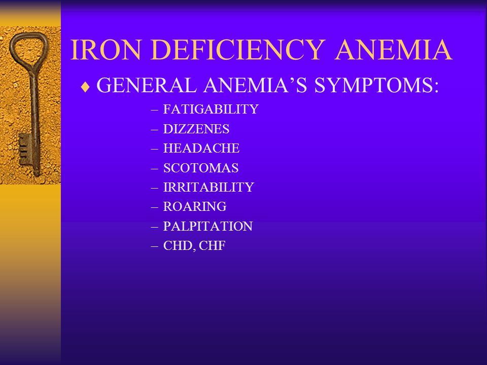 IRON DEFICIENCY ANEMIA  GENERAL ANEMIA'S SYMPTOMS: –FATIGABILITY –DIZZENES –HEADACHE –SCOTOMAS –IRRITABILITY –ROARING –PALPITATION –CHD, CHF