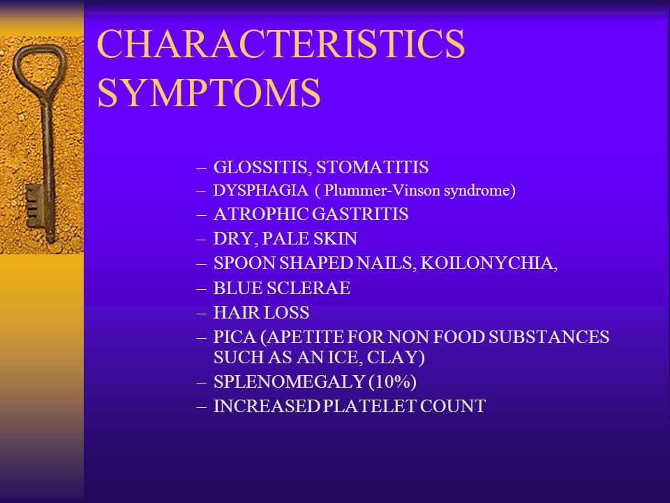 CHARACTERISTICS SYMPTOMS –GLOSSITIS, STOMATITIS –DYSPHAGIA ( Plummer-Vinson syndrome) –ATROPHIC GASTRITIS –DRY, PALE SKIN –SPOON SHAPED NAILS, KOILONYCHIA, –BLUE SCLERAE –HAIR LOSS –PICA (APETITE FOR NON FOOD SUBSTANCES SUCH AS AN ICE, CLAY) –SPLENOMEGALY (10%) –INCREASED PLATELET COUNT