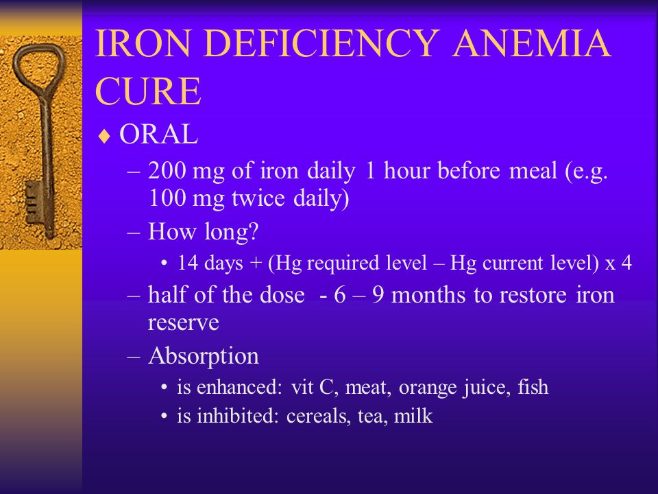 IRON DEFICIENCY ANEMIA CURE  ORAL –200 mg of iron daily 1 hour before meal (e.g.