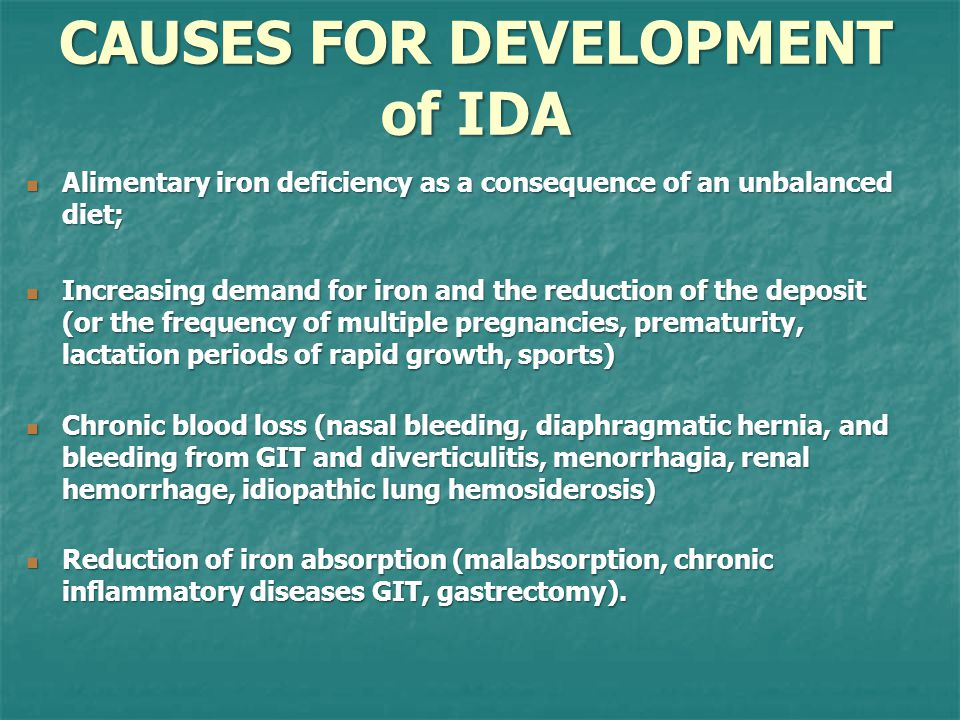 CAUSES FOR DEVELOPMENT of IDA Alimentary iron deficiency as a consequence of an unbalanced diet; Alimentary iron deficiency as a consequence of an unbalanced diet; Increasing demand for iron and the reduction of the deposit (or the frequency of multiple pregnancies, prematurity, lactation periods of rapid growth, sports) Increasing demand for iron and the reduction of the deposit (or the frequency of multiple pregnancies, prematurity, lactation periods of rapid growth, sports) Chronic blood loss (nasal bleeding, diaphragmatic hernia, and bleeding from GIT and diverticulitis, menorrhagia, renal hemorrhage, idiopathic lung hemosiderosis) Chronic blood loss (nasal bleeding, diaphragmatic hernia, and bleeding from GIT and diverticulitis, menorrhagia, renal hemorrhage, idiopathic lung hemosiderosis) Reduction of iron absorption (malabsorption, chronic inflammatory diseases GIT, gastrectomy).
