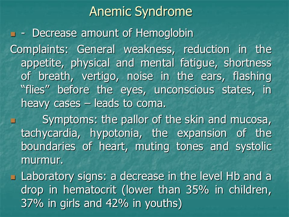Anemic Syndrome - Decrease amount of Hemoglobin - Decrease amount of Hemoglobin Complaints: General weakness, reduction in the appetite, physical and mental fatigue, shortness of breath, vertigo, noise in the ears, flashing flies before the eyes, unconscious states, in heavy cases – leads to coma.
