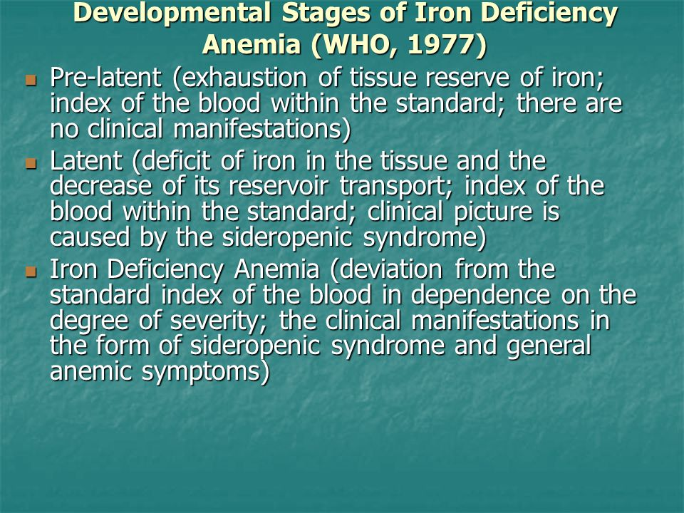 Developmental Stages of Iron Deficiency Anemia (WHO, 1977) Pre-latent (exhaustion of tissue reserve of iron; index of the blood within the standard; there are no clinical manifestations) Pre-latent (exhaustion of tissue reserve of iron; index of the blood within the standard; there are no clinical manifestations) Latent (deficit of iron in the tissue and the decrease of its reservoir transport; index of the blood within the standard; clinical picture is caused by the sideropenic syndrome) Latent (deficit of iron in the tissue and the decrease of its reservoir transport; index of the blood within the standard; clinical picture is caused by the sideropenic syndrome) Iron Deficiency Anemia (deviation from the standard index of the blood in dependence on the degree of severity; the clinical manifestations in the form of sideropenic syndrome and general anemic symptoms) Iron Deficiency Anemia (deviation from the standard index of the blood in dependence on the degree of severity; the clinical manifestations in the form of sideropenic syndrome and general anemic symptoms)