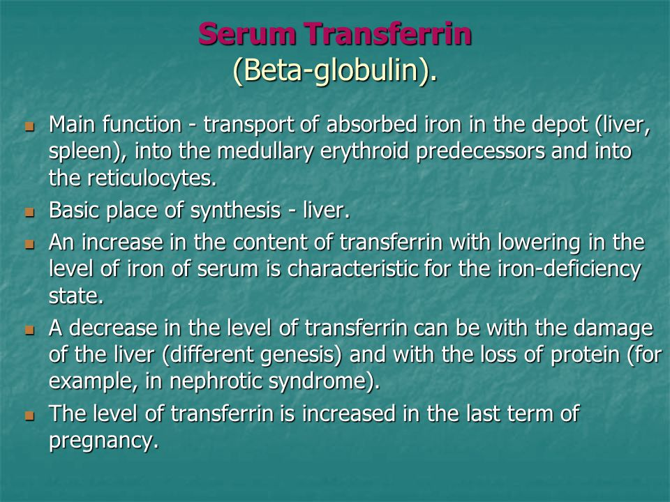 Serum Transferrin (Beta-globulin). Main function - transport of absorbed iron in the depot (liver, spleen), into the medullary erythroid predecessors