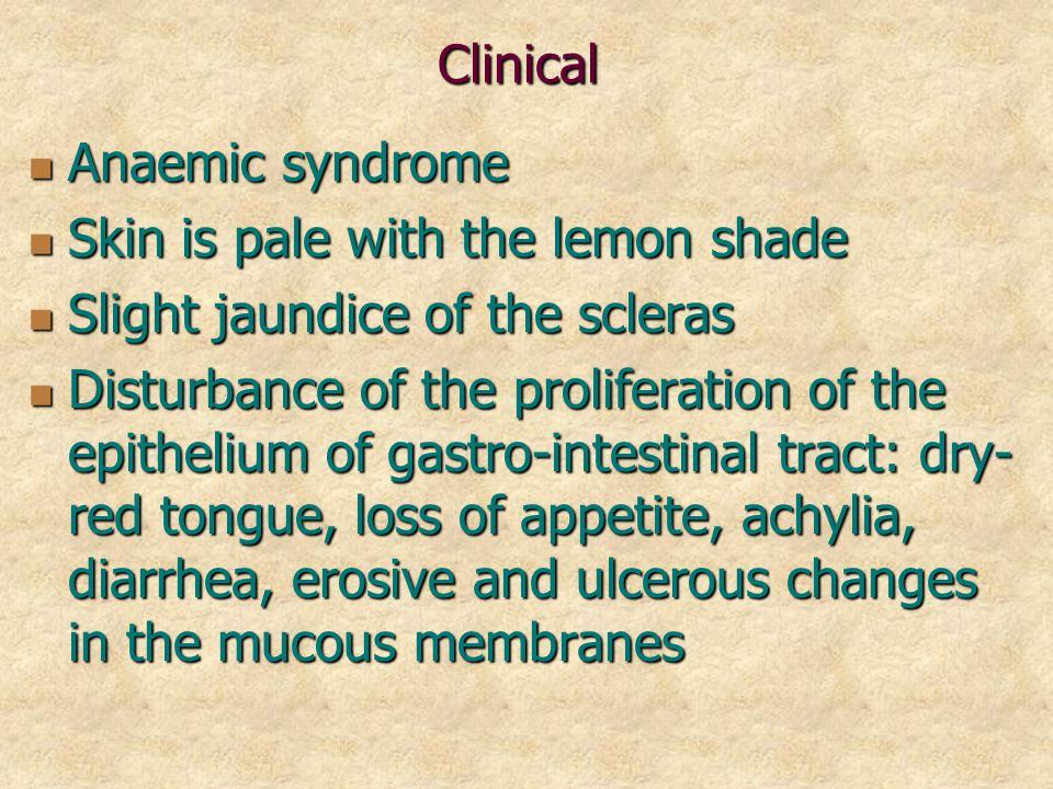 Clinical Anaemic syndrome Anaemic syndrome Skin is pale with the lemon shade Skin is pale with the lemon shade Slight jaundice of the scleras Slight jaundice of the scleras Disturbance of the proliferation of the epithelium of gastro-intestinal tract: dry- red tongue, loss of appetite, achylia, diarrhea, erosive and ulcerous changes in the mucous membranes Disturbance of the proliferation of the epithelium of gastro-intestinal tract: dry- red tongue, loss of appetite, achylia, diarrhea, erosive and ulcerous changes in the mucous membranes