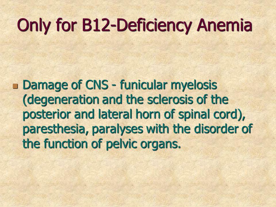 Only for B12-Deficiency Anemia Damage of CNS - funicular myelosis (degeneration and the sclerosis of the posterior and lateral horn of spinal cord), paresthesia, paralyses with the disorder of the function of pelvic organs.