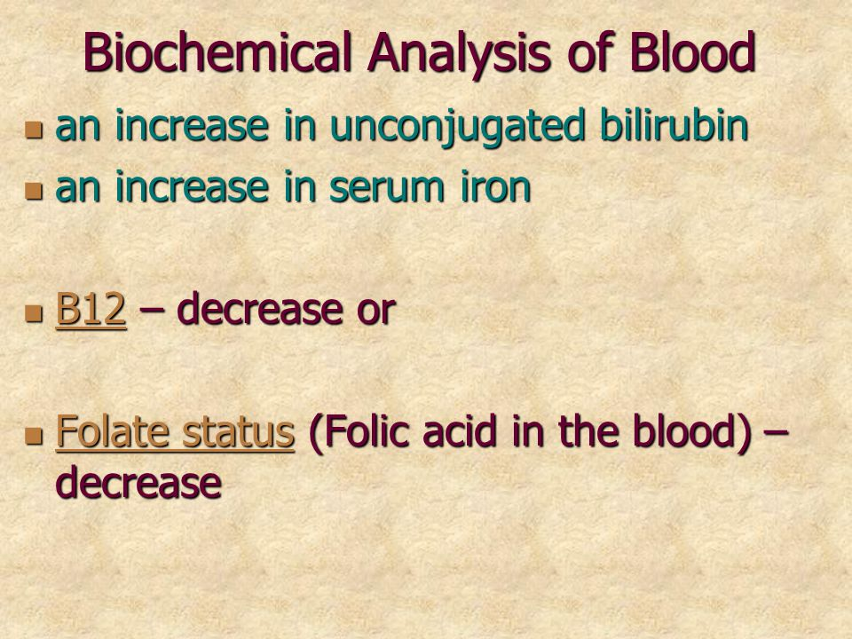 Biochemical Analysis of Blood an increase in unconjugated bilirubin an increase in unconjugated bilirubin an increase in serum iron an increase in serum iron В12 – decrease or В12 – decrease or В12 Folate status (Folic acid in the blood) – decrease Folate status (Folic acid in the blood) – decrease Folate status Folate status