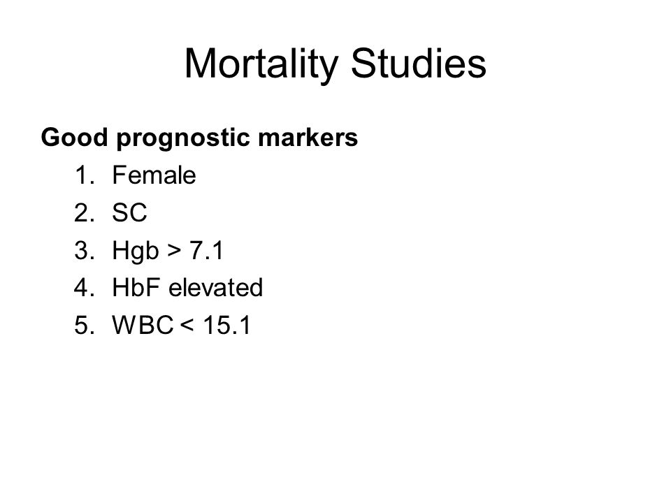 Mortality Studies Good prognostic markers 1.Female 2.SC 3.Hgb > 7.1 4.HbF elevated 5.WBC < 15.1