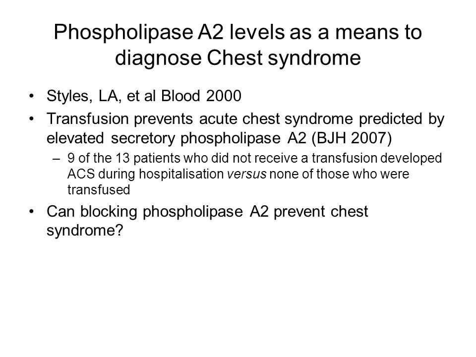Phospholipase A2 levels as a means to diagnose Chest syndrome Styles, LA, et al Blood 2000 Transfusion prevents acute chest syndrome predicted by elevated secretory phospholipase A2 (BJH 2007) –9 of the 13 patients who did not receive a transfusion developed ACS during hospitalisation versus none of those who were transfused Can blocking phospholipase A2 prevent chest syndrome?