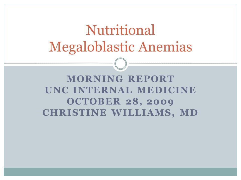 MORNING REPORT UNC INTERNAL MEDICINE OCTOBER 28, 2009 CHRISTINE WILLIAMS, MD Nutritional Megaloblastic Anemias