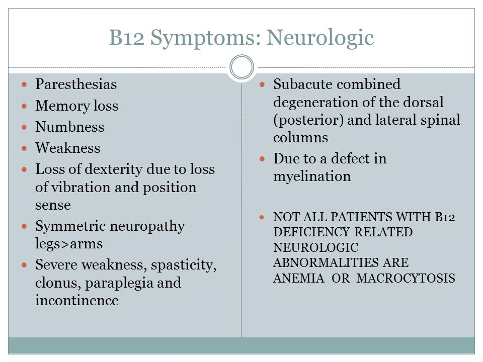 B12 Symptoms: Neurologic Paresthesias Memory loss Numbness Weakness Loss of dexterity due to loss of vibration and position sense Symmetric neuropathy