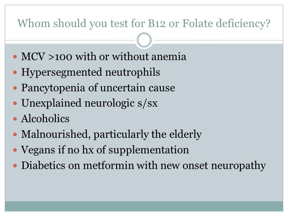 Whom should you test for B12 or Folate deficiency? MCV >100 with or without anemia Hypersegmented neutrophils Pancytopenia of uncertain cause Unexplai