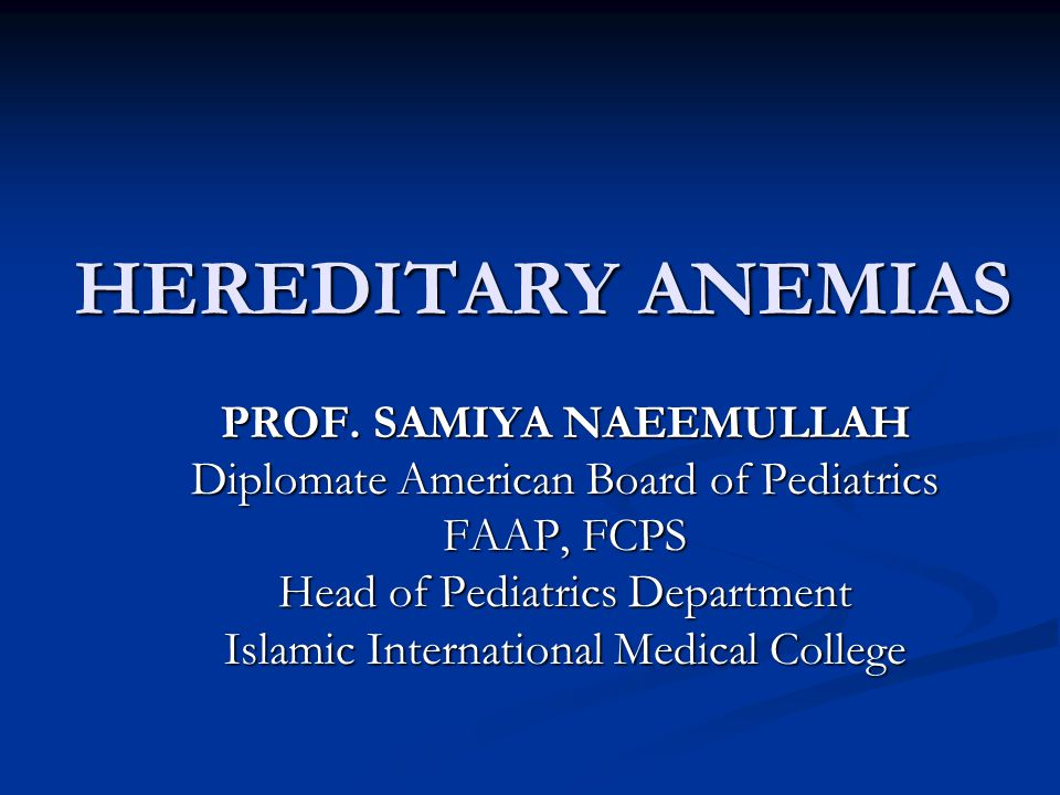 HEREDITARY ANEMIAS PROF. SAMIYA NAEEMULLAH Diplomate American Board of Pediatrics FAAP, FCPS Head of Pediatrics Department Islamic International Medic