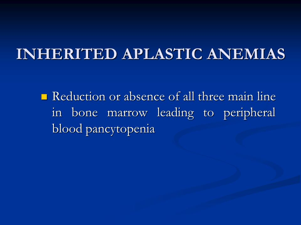 INHERITED APLASTIC ANEMIAS Reduction or absence of all three main line in bone marrow leading to peripheral blood pancytopenia Reduction or absence of