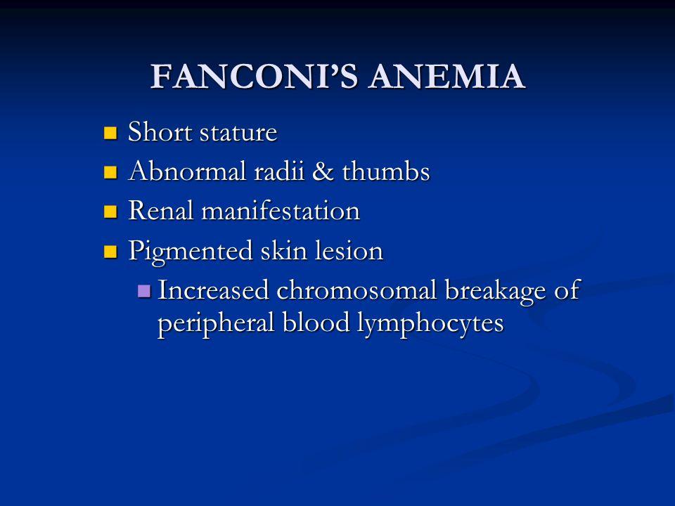FANCONI'S ANEMIA Short stature Short stature Abnormal radii & thumbs Abnormal radii & thumbs Renal manifestation Renal manifestation Pigmented skin le