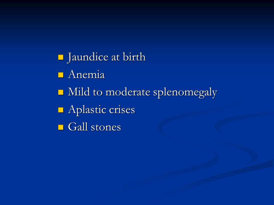 Jaundice at birth Jaundice at birth Anemia Anemia Mild to moderate splenomegaly Mild to moderate splenomegaly Aplastic crises Aplastic crises Gall sto