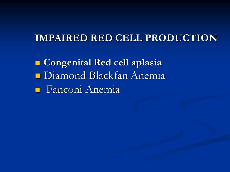 IMPAIRED RED CELL PRODUCTION Congenital Red cell aplasia Congenital Red cell aplasia Diamond Blackfan Anemia Diamond Blackfan Anemia Fanconi Anemia Fa