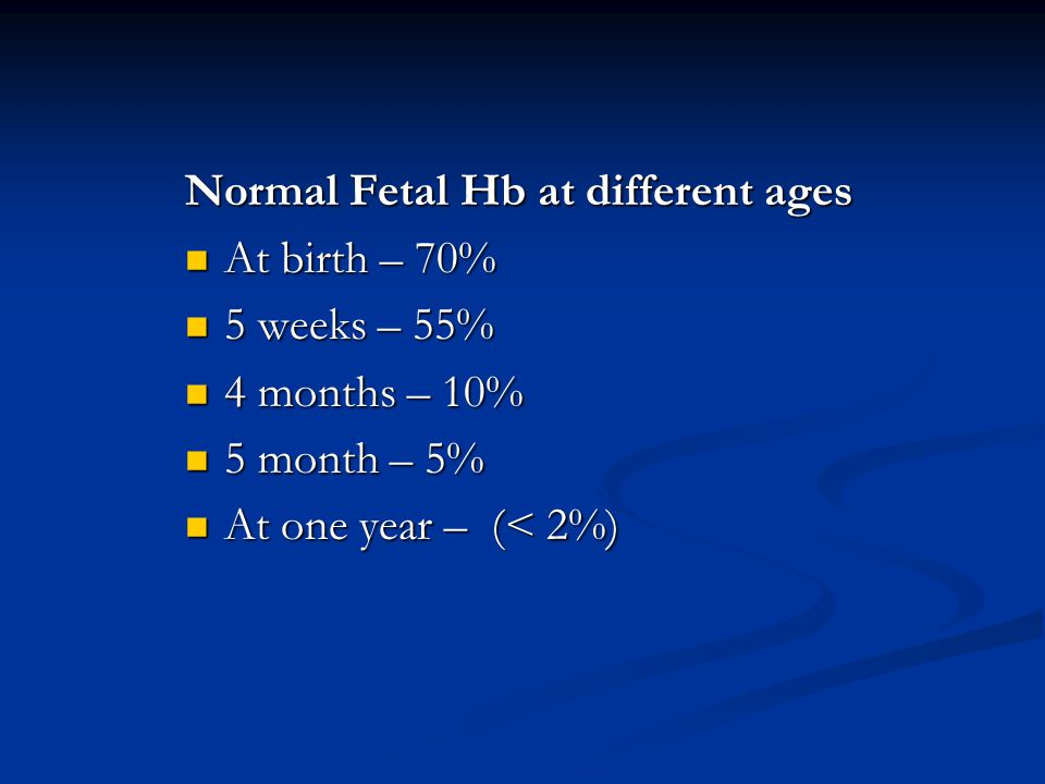 Normal Fetal Hb at different ages At birth – 70% At birth – 70% 5 weeks – 55% 5 weeks – 55% 4 months – 10% 4 months – 10% 5 month – 5% 5 month – 5% At