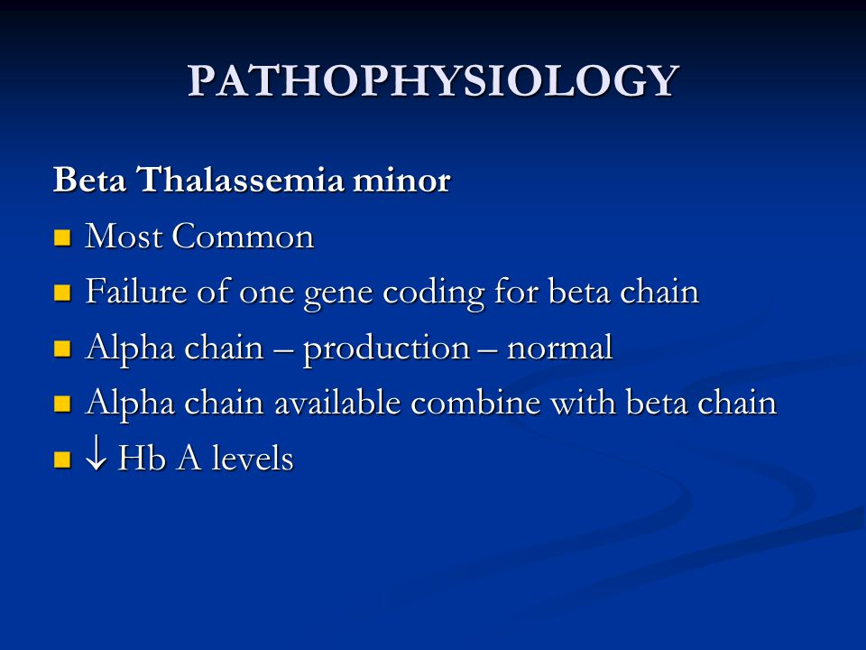 PATHOPHYSIOLOGY Beta Thalassemia minor Most Common Most Common Failure of one gene coding for beta chain Failure of one gene coding for beta chain Alp
