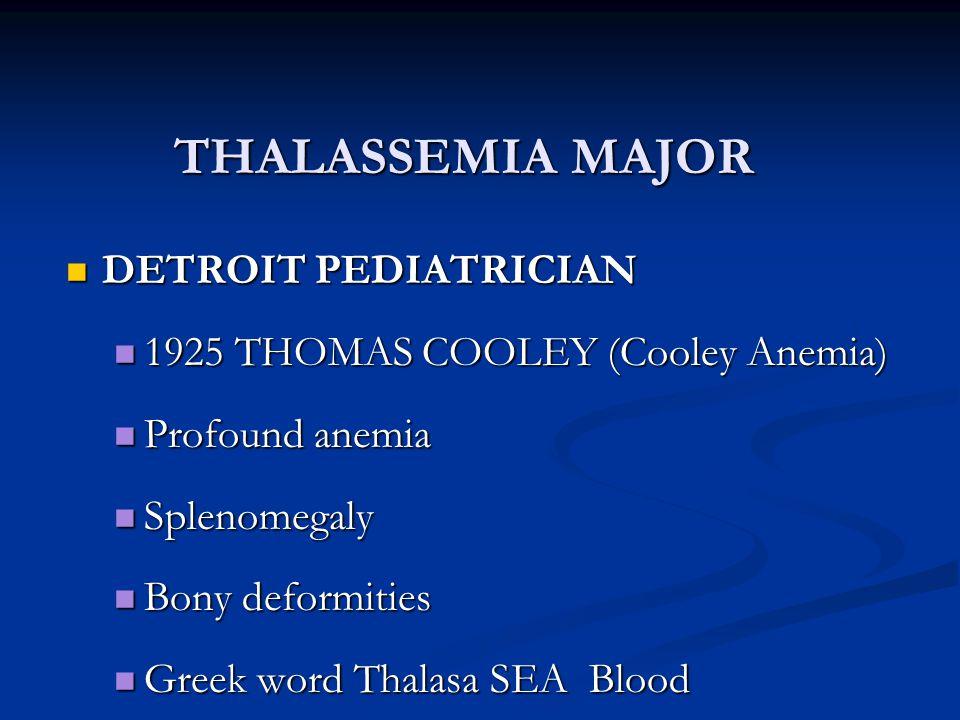 THALASSEMIA MAJOR DETROIT PEDIATRICIAN DETROIT PEDIATRICIAN 1925 THOMAS COOLEY (Cooley Anemia) 1925 THOMAS COOLEY (Cooley Anemia) Profound anemia Prof
