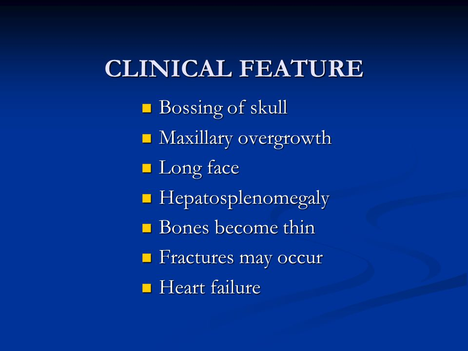 CLINICAL FEATURE Bossing of skull Bossing of skull Maxillary overgrowth Maxillary overgrowth Long face Long face Hepatosplenomegaly Hepatosplenomegaly