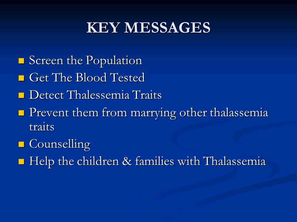KEY MESSAGES Screen the Population Screen the Population Get The Blood Tested Get The Blood Tested Detect Thalessemia Traits Detect Thalessemia Traits