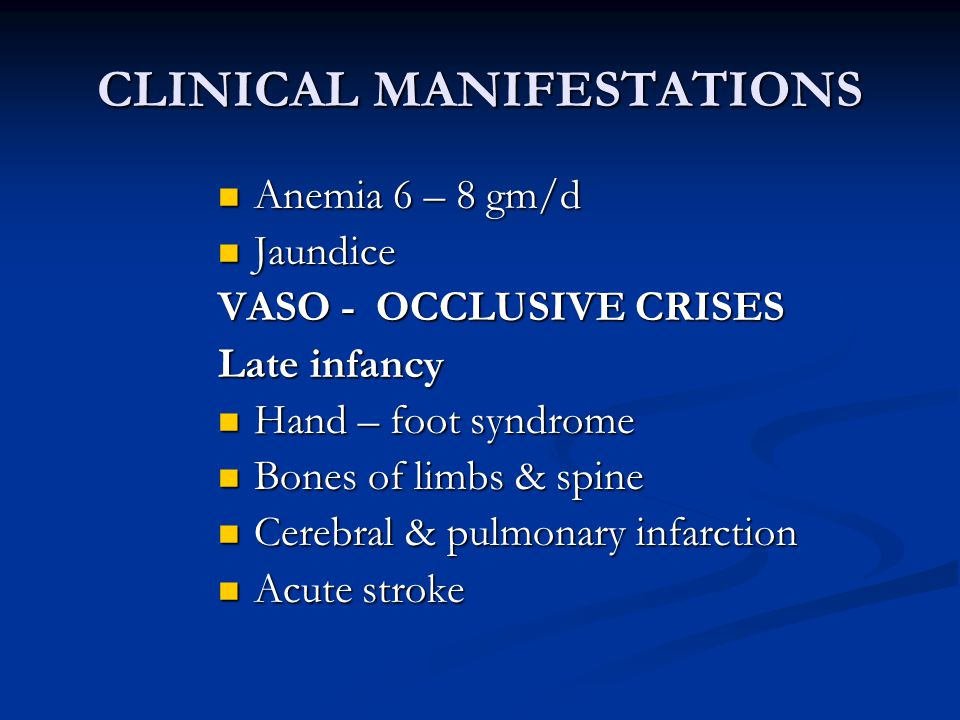 CLINICAL MANIFESTATIONS Anemia 6 – 8 gm/d Anemia 6 – 8 gm/d Jaundice Jaundice VASO - OCCLUSIVE CRISES Late infancy Hand – foot syndrome Hand – foot sy