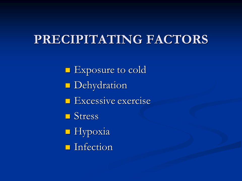 PRECIPITATING FACTORS Exposure to cold Exposure to cold Dehydration Dehydration Excessive exercise Excessive exercise Stress Stress Hypoxia Hypoxia In