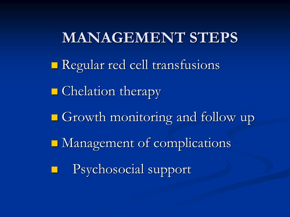 MANAGEMENT STEPS Regular red cell transfusions Regular red cell transfusions Chelation therapy Chelation therapy Growth monitoring and follow up Growt