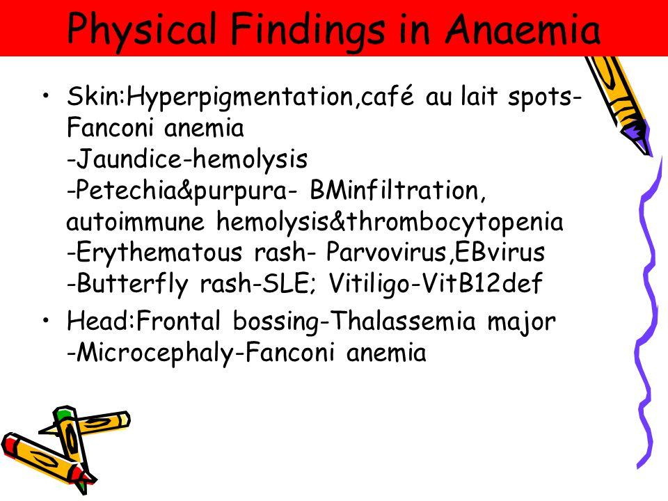 Physical Findings in Anaemia Skin:Hyperpigmentation,café au lait spots- Fanconi anemia -Jaundice-hemolysis -Petechia&purpura- BMinfiltration, autoimmune hemolysis&thrombocytopenia -Erythematous rash- Parvovirus,EBvirus -Butterfly rash-SLE; Vitiligo-VitB12def Head:Frontal bossing-Thalassemia major -Microcephaly-Fanconi anemia