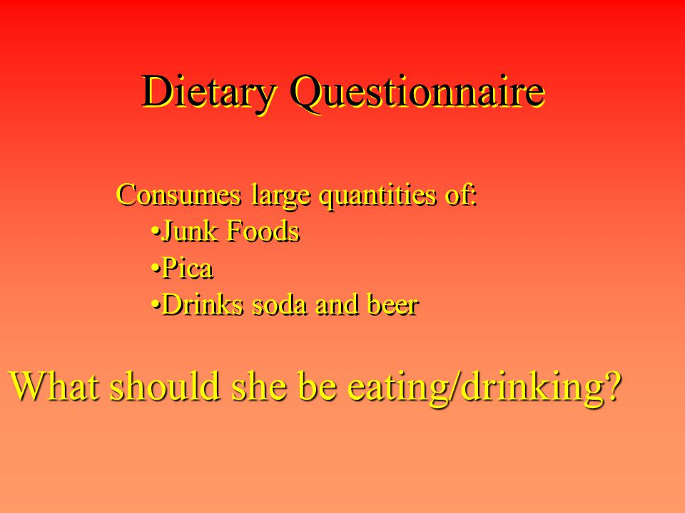 Dietary Questionnaire Consumes large quantities of: Junk Foods Pica Drinks soda and beer Consumes large quantities of: Junk Foods Pica Drinks soda and