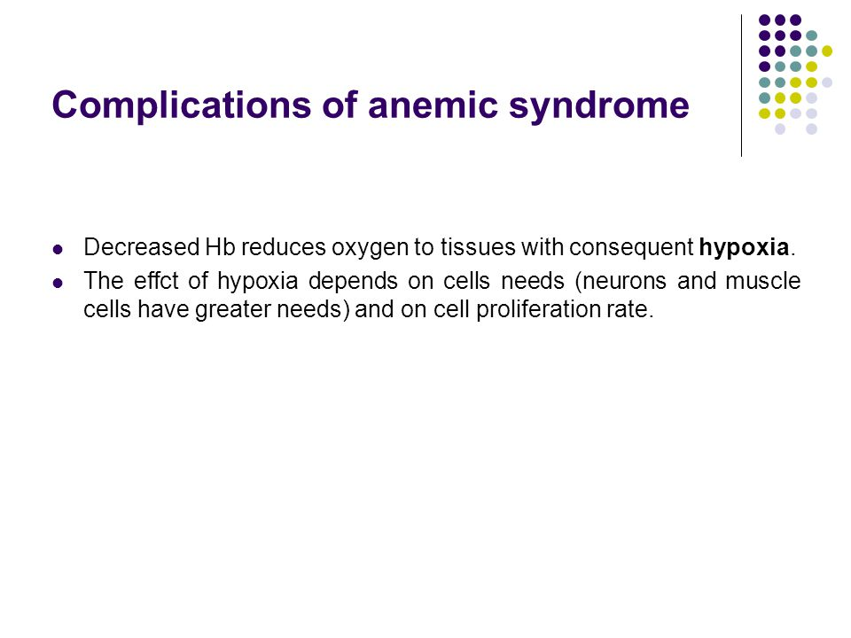 Complications of anemic syndrome Decreased Hb reduces oxygen to tissues with consequent hypoxia. The effct of hypoxia depends on cells needs (neurons