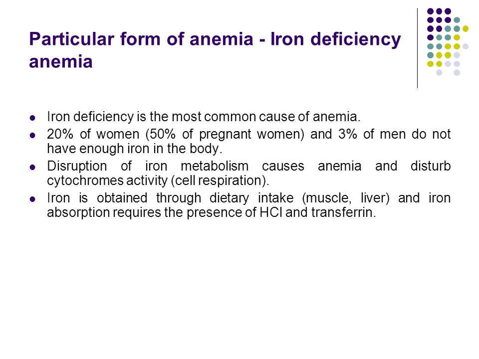 Particular form of anemia - Iron deficiency anemia Iron deficiency is the most common cause of anemia. 20% of women (50% of pregnant women) and 3% of
