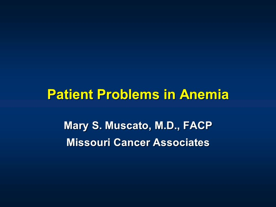 Patient Problems in Anemia Mary S. Muscato, M.D., FACP Missouri Cancer Associates Mary S. Muscato, M.D., FACP Missouri Cancer Associates