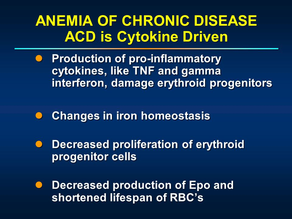 ANEMIA OF CHRONIC DISEASE ACD is Cytokine Driven Production of pro-inflammatory cytokines, like TNF and gamma interferon, damage erythroid progenitors