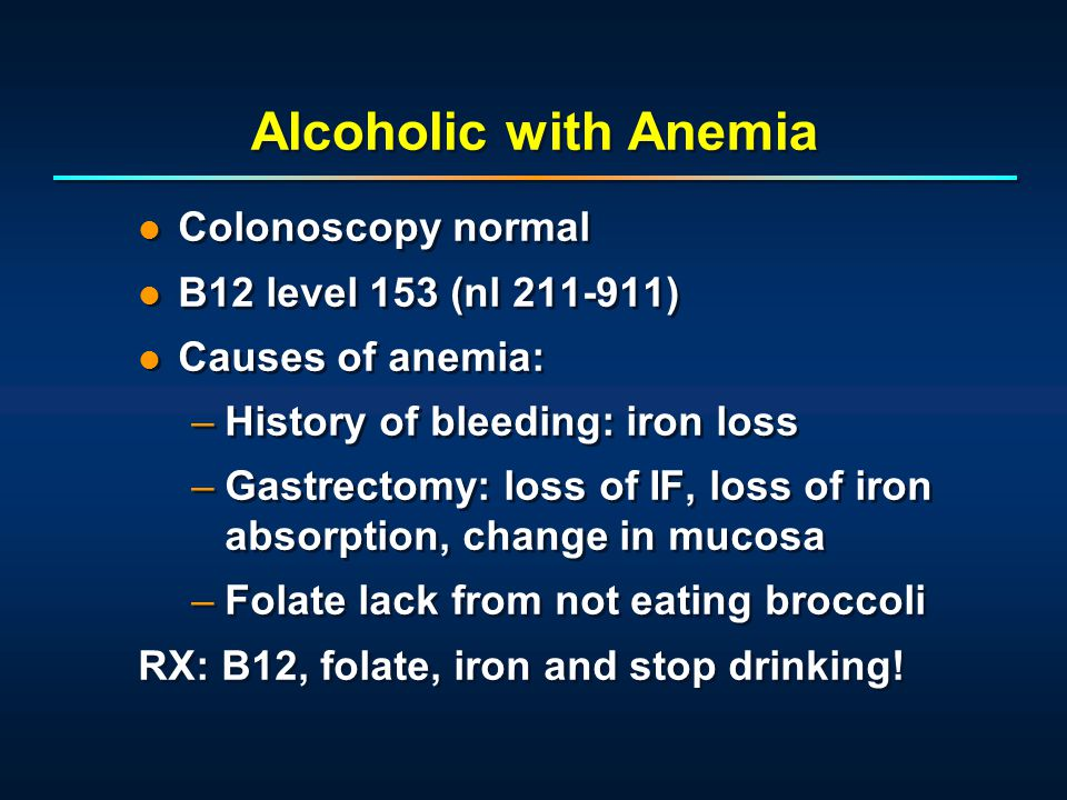 Alcoholic with Anemia Colonoscopy normal B12 level 153 (nl 211-911) Causes of anemia: –History of bleeding: iron loss –Gastrectomy: loss of IF, loss o