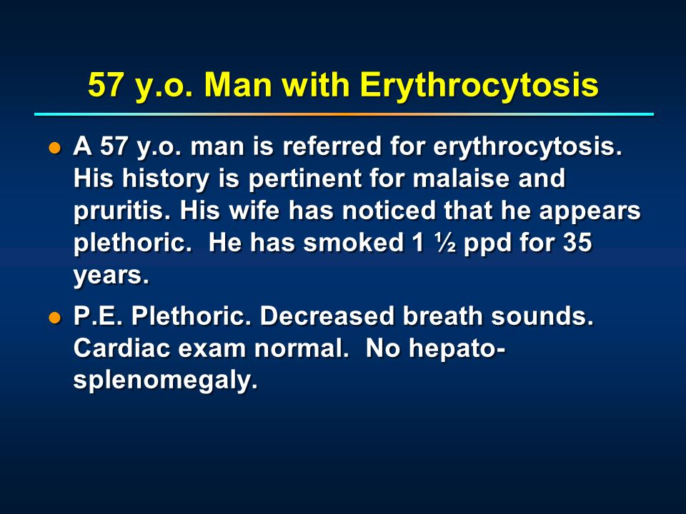 A 57 y.o. man is referred for erythrocytosis. His history is pertinent for malaise and pruritis. His wife has noticed that he appears plethoric. He ha