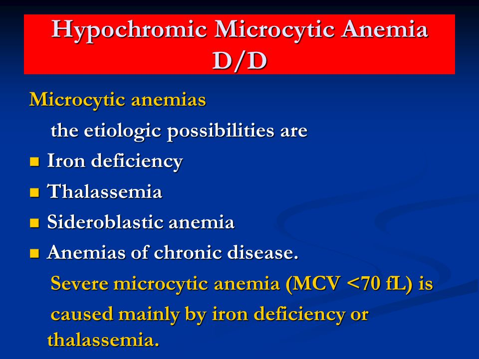 Hypochromic Microcytic Anemia D/D Microcytic anemias the etiologic possibilities are the etiologic possibilities are Iron deficiency Iron deficiency Thalassemia Thalassemia Sideroblastic anemia Sideroblastic anemia Anemias of chronic disease.
