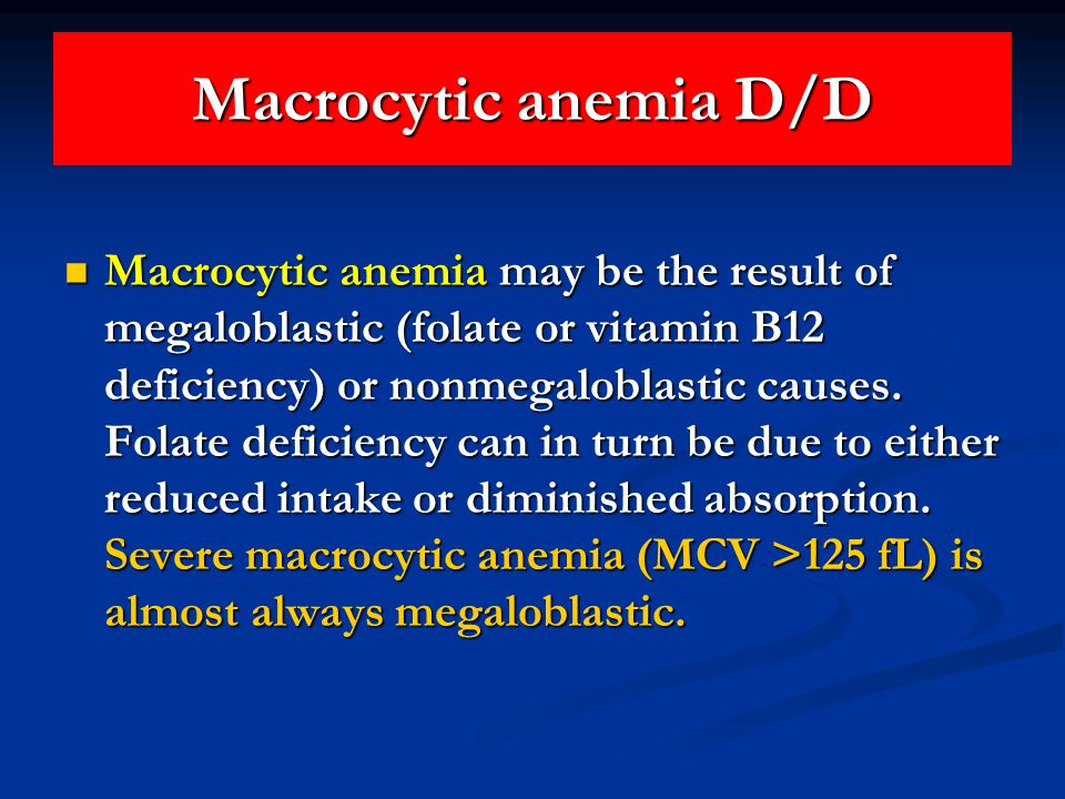Macrocytic anemia D/D Macrocytic anemia may be the result of megaloblastic (folate or vitamin B12 deficiency) or nonmegaloblastic causes.