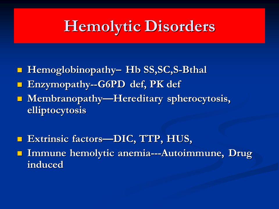 Hemolytic Disorders Hemoglobinopathy– Hb SS,SC,S-Bthal Hemoglobinopathy– Hb SS,SC,S-Bthal Enzymopathy--G6PD def, PK def Enzymopathy--G6PD def, PK def Membranopathy—Hereditary spherocytosis, elliptocytosis Membranopathy—Hereditary spherocytosis, elliptocytosis Extrinsic factors—DIC, TTP, HUS, Extrinsic factors—DIC, TTP, HUS, Immune hemolytic anemia---Autoimmune, Drug induced Immune hemolytic anemia---Autoimmune, Drug induced