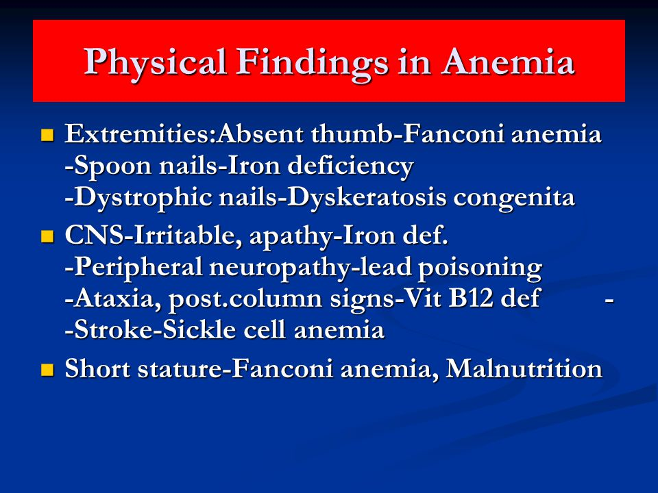 Physical Findings in Anemia Extremities:Absent thumb-Fanconi anemia -Spoon nails-Iron deficiency -Dystrophic nails-Dyskeratosis congenita Extremities:Absent thumb-Fanconi anemia -Spoon nails-Iron deficiency -Dystrophic nails-Dyskeratosis congenita CNS-Irritable, apathy-Iron def.